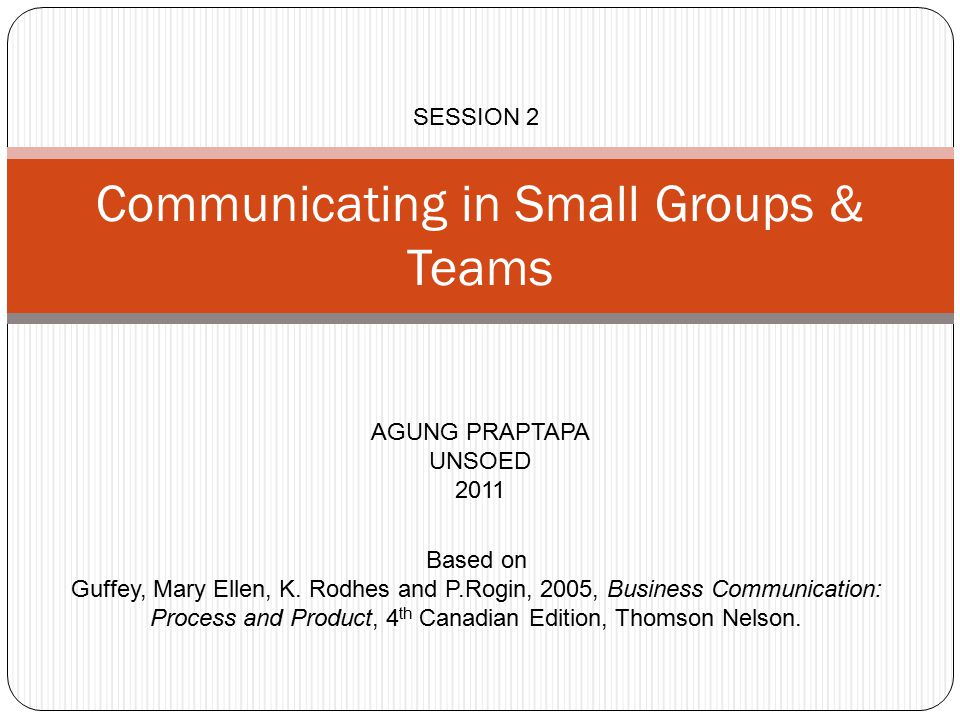 Communicating in Small Groups & Teams AGUNG PRAPTAPA UNSOED 2011 SESSION 2 Based on Guffey, Mary Ellen, K.