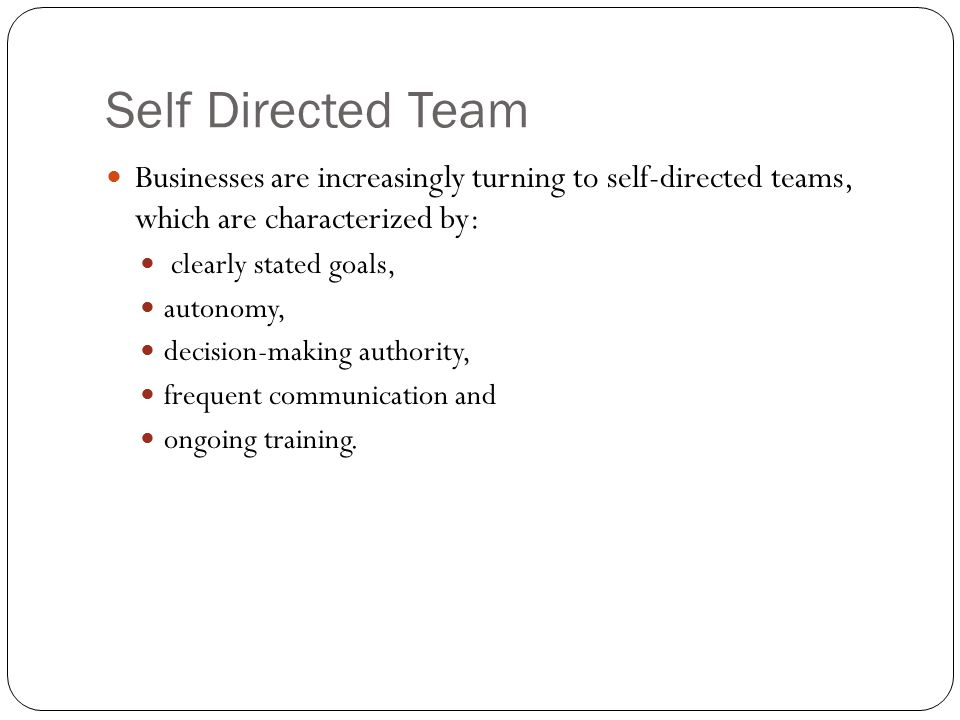 Self Directed Team Businesses are increasingly turning to self-directed teams, which are characterized by: clearly stated goals, autonomy, decision-ma