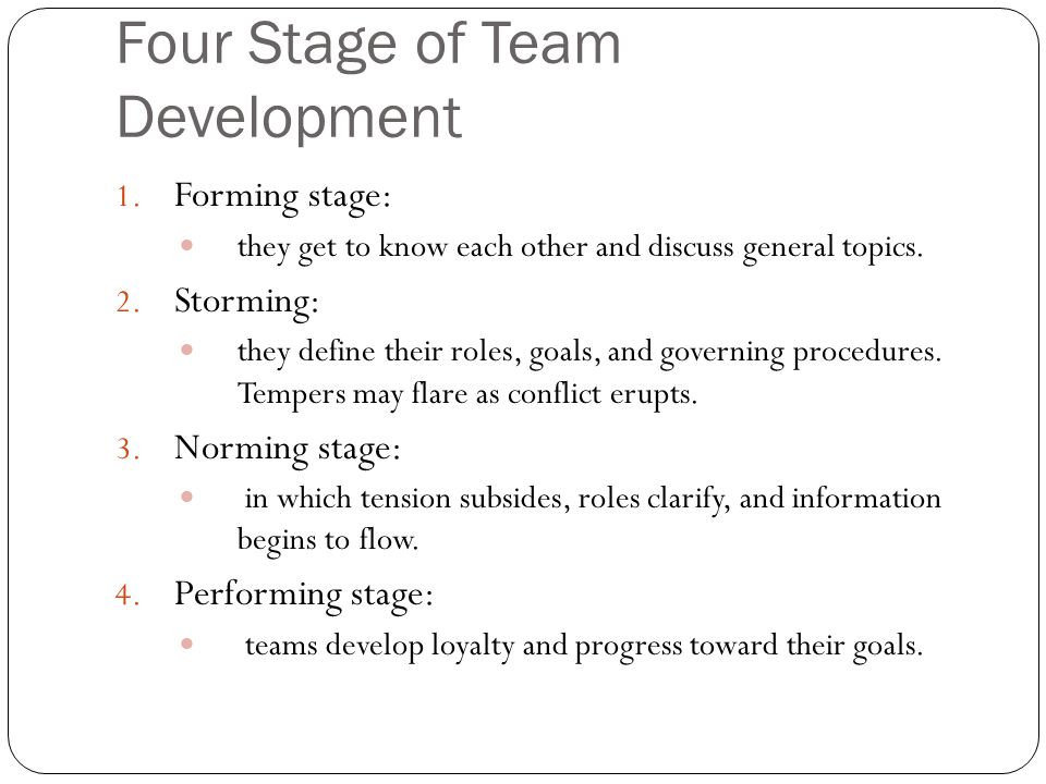Four Stage of Team Development 1. Forming stage: they get to know each other and discuss general topics. 2. Storming: they define their roles, goals,