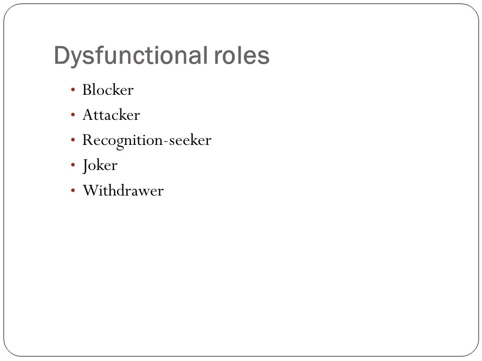 Dysfunctional roles Blocker Attacker Recognition-seeker Joker Withdrawer