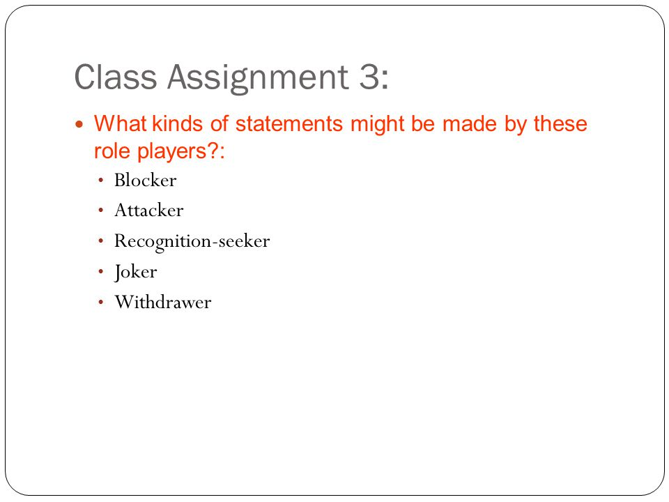 Class Assignment 3: What kinds of statements might be made by these role players?: Blocker Attacker Recognition-seeker Joker Withdrawer