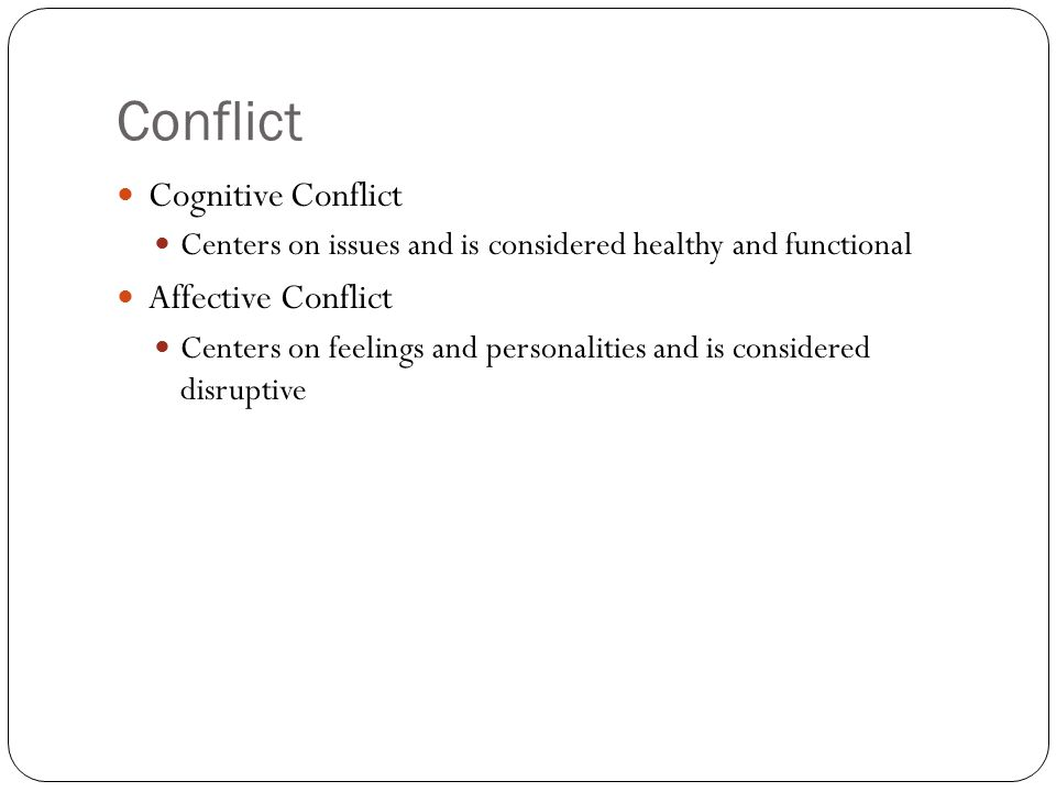 Conflict Cognitive Conflict Centers on issues and is considered healthy and functional Affective Conflict Centers on feelings and personalities and is