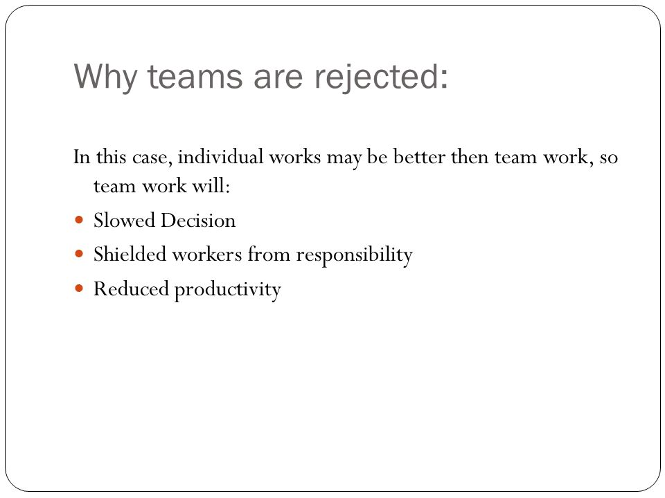 Why teams are rejected: In this case, individual works may be better then team work, so team work will: Slowed Decision Shielded workers from responsibility Reduced productivity