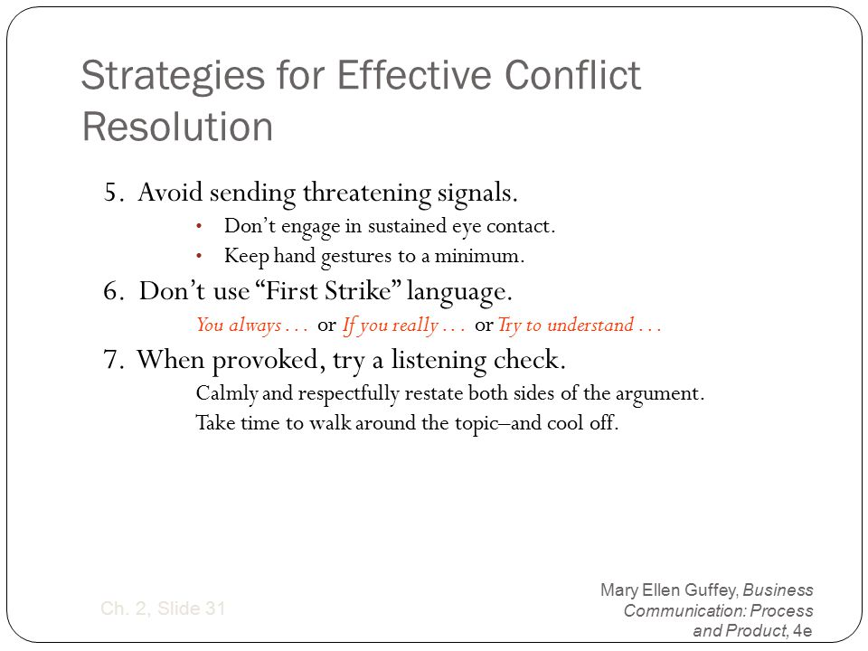 Mary Ellen Guffey, Business Communication: Process and Product, 4e Ch. 2, Slide 31 Strategies for Effective Conflict Resolution 5. Avoid sending threa