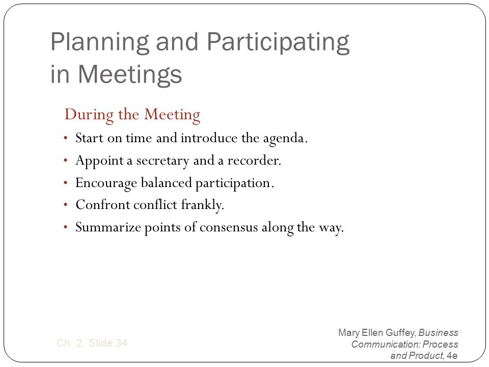 Mary Ellen Guffey, Business Communication: Process and Product, 4e Ch. 2, Slide 34 Planning and Participating in Meetings During the Meeting Start on