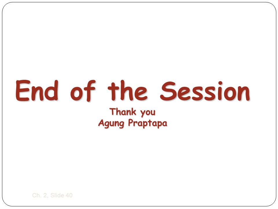 Ch. 2, Slide 40 End of the Session Thank you Agung Praptapa