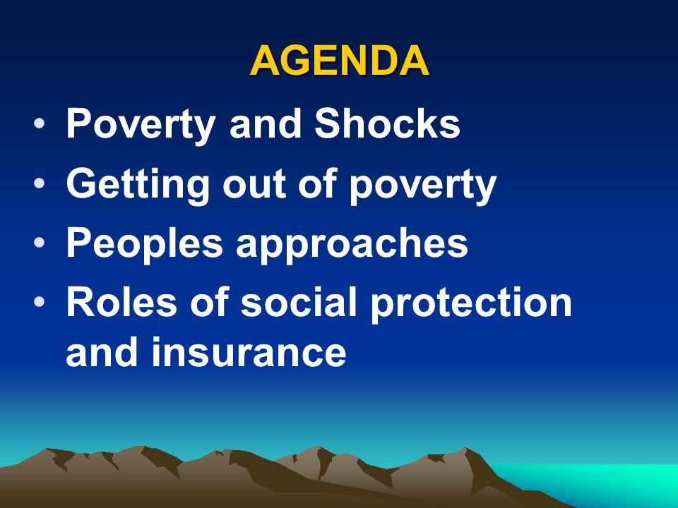 AGENDA Poverty and Shocks Getting out of poverty Peoples approaches Roles of social protection and insurance