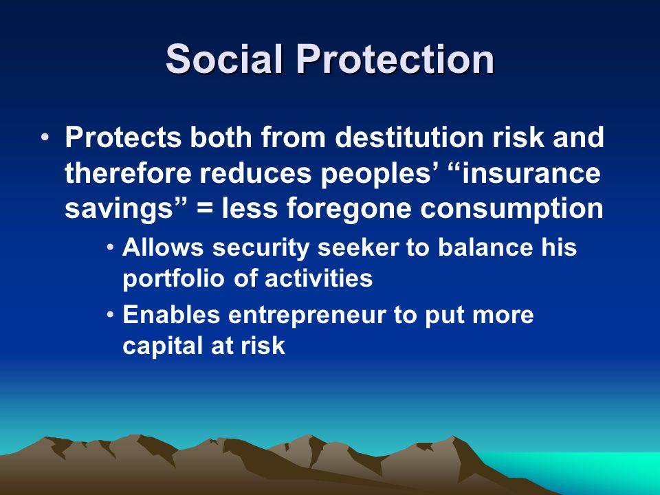 Social Protection Protects both from destitution risk and therefore reduces peoples' insurance savings = less foregone consumption Allows security seeker to balance his portfolio of activities Enables entrepreneur to put more capital at risk