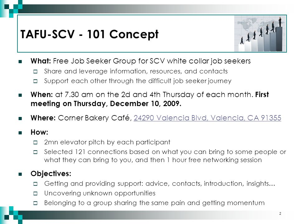 TAFU-SCV - 101 Concept What: Free Job Seeker Group for SCV white collar job seekers  Share and leverage information, resources, and contacts  Support each other through the difficult job seeker journey When: at 7.30 am on the 2d and 4th Thursday of each month.