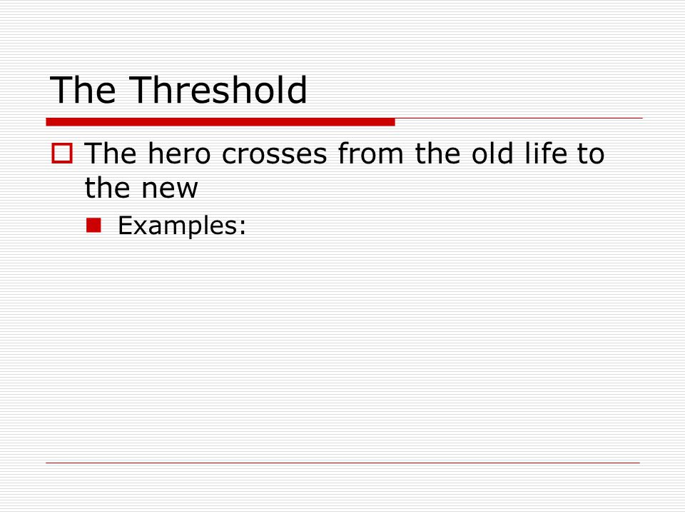 The Threshold  The hero crosses from the old life to the new Examples: