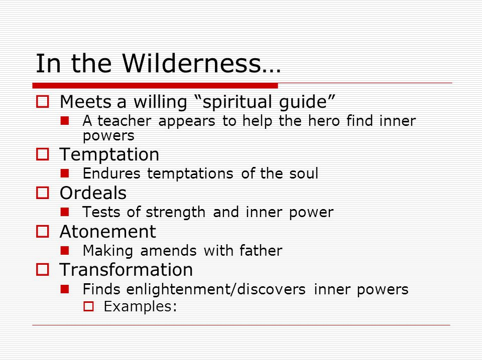 In the Wilderness…  Meets a willing spiritual guide A teacher appears to help the hero find inner powers  Temptation Endures temptations of the soul  Ordeals Tests of strength and inner power  Atonement Making amends with father  Transformation Finds enlightenment/discovers inner powers  Examples: