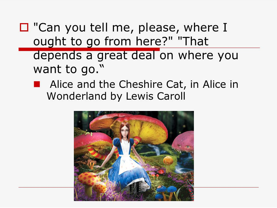  Can you tell me, please, where I ought to go from here? That depends a great deal on where you want to go. Alice and the Cheshire Cat, in Alice in Wonderland by Lewis Caroll