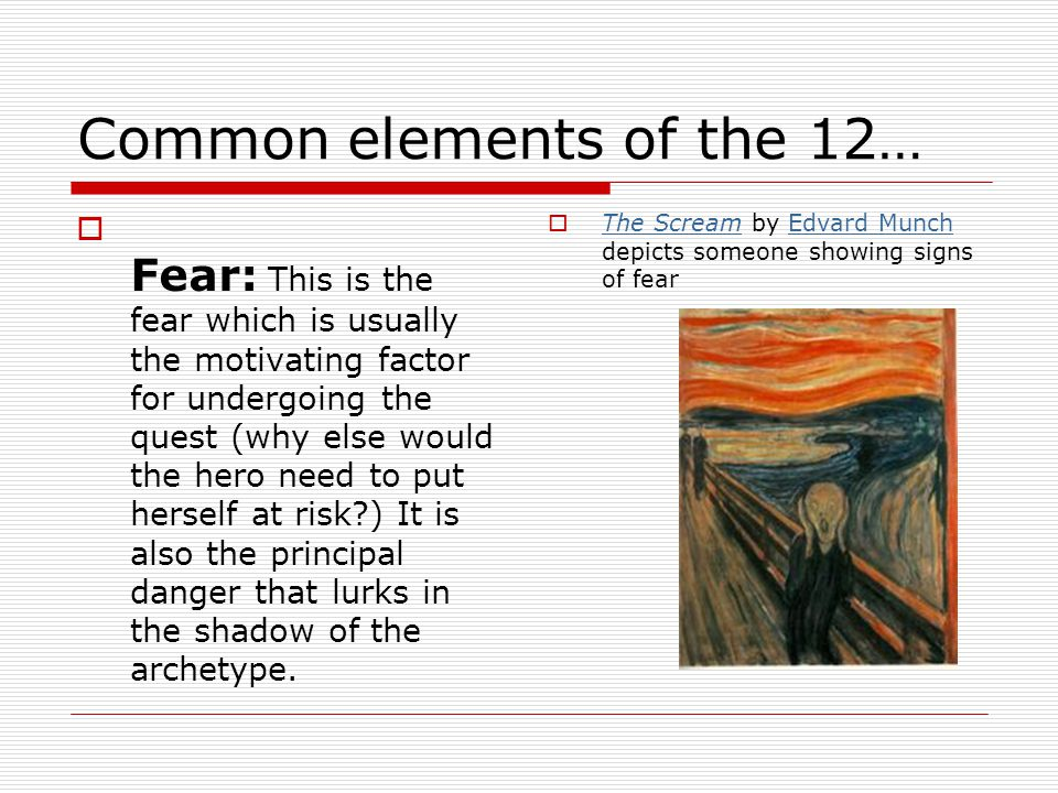Common elements of the 12…  Fear: This is the fear which is usually the motivating factor for undergoing the quest (why else would the hero need to put herself at risk?) It is also the principal danger that lurks in the shadow of the archetype.