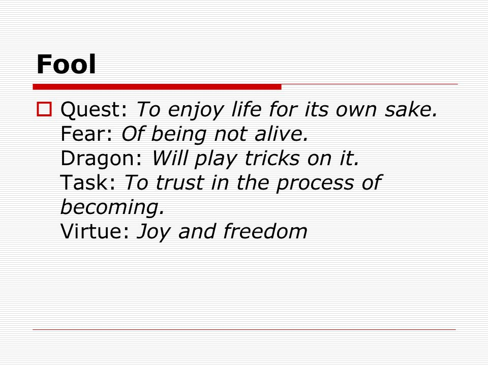 Fool  Quest: To enjoy life for its own sake. Fear: Of being not alive.