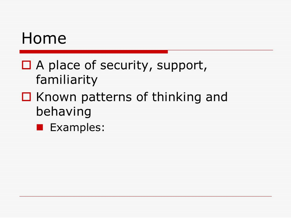 Home  A place of security, support, familiarity  Known patterns of thinking and behaving Examples: