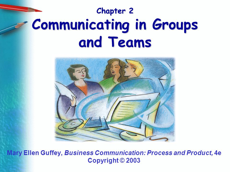 Chapter 2 Communicating in Groups and Teams Mary Ellen Guffey, Business Communication: Process and Product, 4e Copyright © 2003