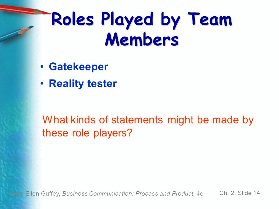 Mary Ellen Guffey, Business Communication: Process and Product, 4e Ch. 2, Slide 14 Gatekeeper Reality tester What kinds of statements might be made by