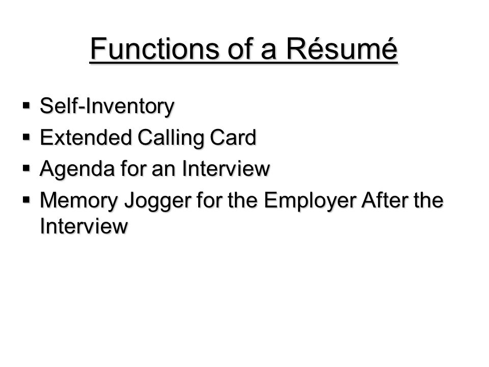 Functions of a Résumé  Self-Inventory  Extended Calling Card  Agenda for an Interview  Memory Jogger for the Employer After the Interview