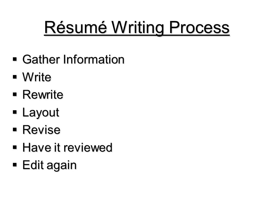 Résumé Writing Process  Gather Information  Write  Rewrite  Layout  Revise  Have it reviewed  Edit again