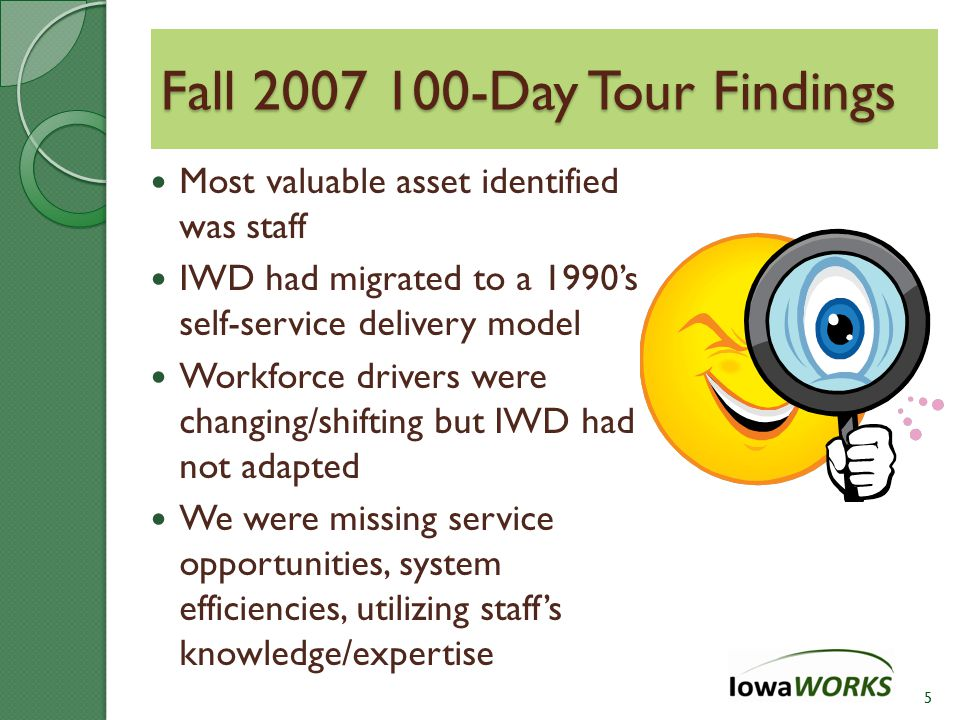 Most valuable asset identified was staff IWD had migrated to a 1990's self-service delivery model Workforce drivers were changing/shifting but IWD had not adapted We were missing service opportunities, system efficiencies, utilizing staff's knowledge/expertise 5 Fall 2007 100-Day Tour Findings