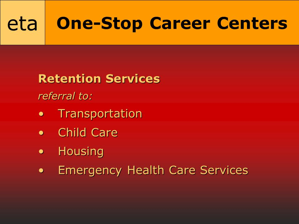 eta One-Stop Career Centers Retention Services referral to: TransportationTransportation Child CareChild Care HousingHousing Emergency Health Care ServicesEmergency Health Care Services