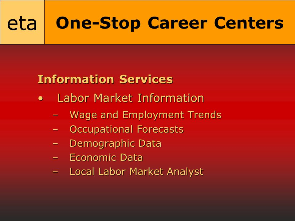 eta One-Stop Career Centers Information Services Labor Market InformationLabor Market Information –Wage and Employment Trends –Occupational Forecasts –Demographic Data –Economic Data –Local Labor Market Analyst