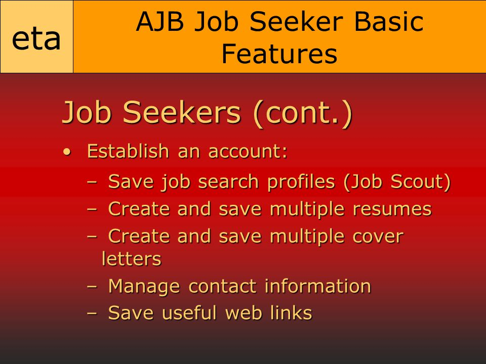 eta AJB Job Seeker Basic Features Job Seekers (cont.) Establish an account: Establish an account: – Save job search profiles (Job Scout) – Create and save multiple resumes – Create and save multiple cover letters – Manage contact information – Save useful web links