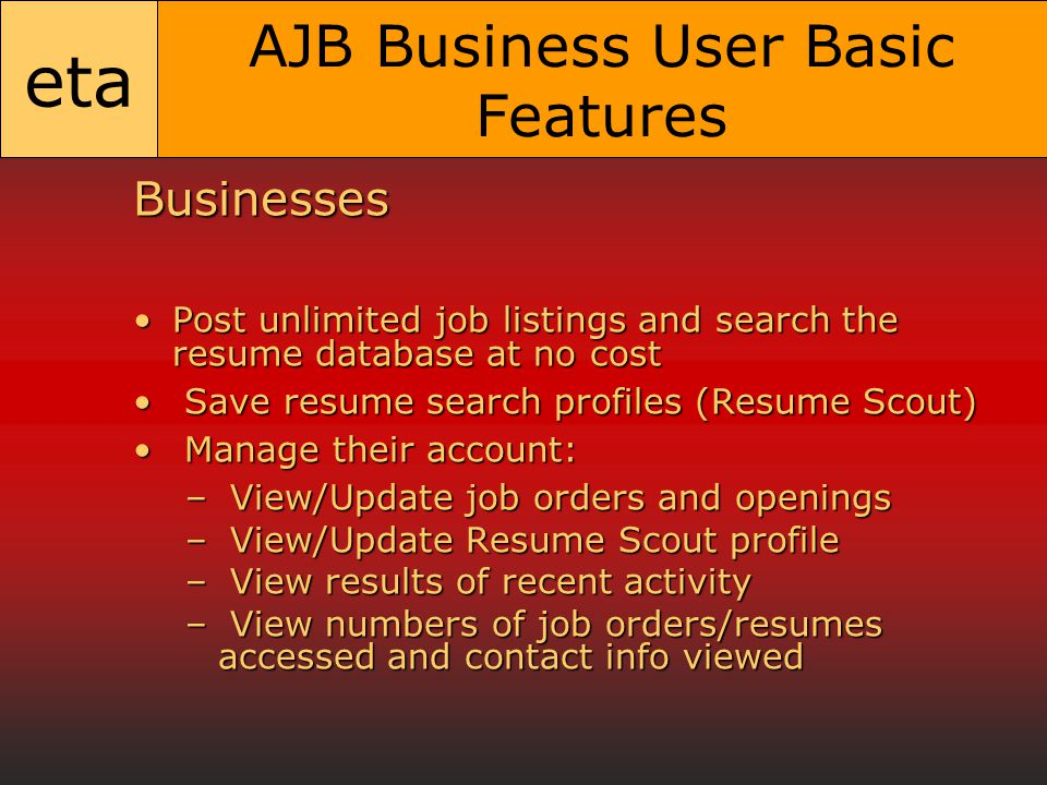 eta AJB Business User Basic Features Businesses Post unlimited job listings and search the resume database at no costPost unlimited job listings and search the resume database at no cost Save resume search profiles (Resume Scout) Save resume search profiles (Resume Scout) Manage their account: Manage their account: – View/Update job orders and openings – View/Update Resume Scout profile – View results of recent activity – View numbers of job orders/resumes accessed and contact info viewed