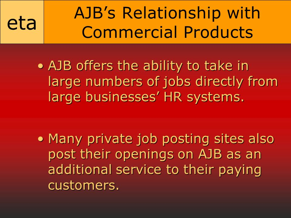 eta AJB's Relationship with Commercial Products AJB offers the ability to take in large numbers of jobs directly from large businesses' HR systems.AJB offers the ability to take in large numbers of jobs directly from large businesses' HR systems.