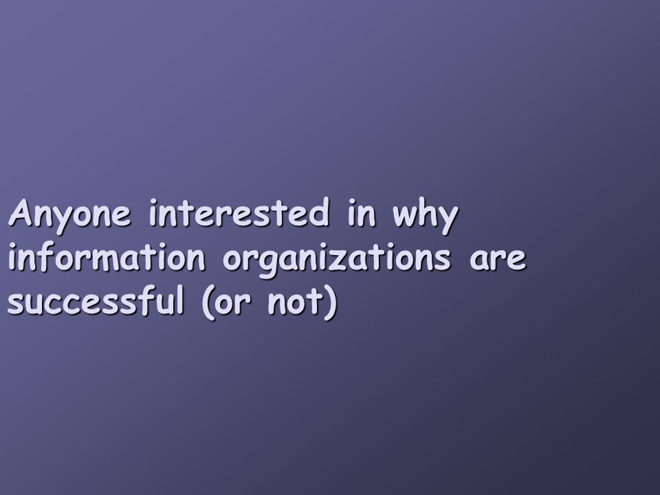 Anyone interested in why information organizations are successful (or not)