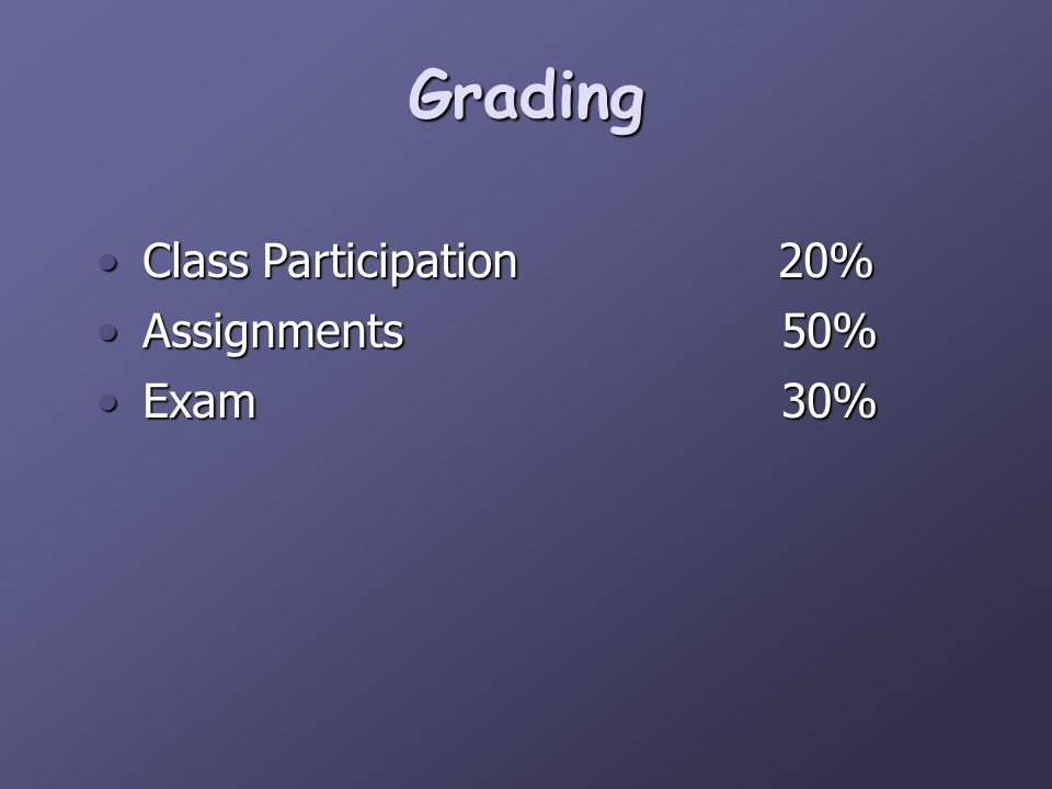 Class Participation 20%Class Participation 20% Assignments 50%Assignments 50% Exam 30%Exam 30% Grading