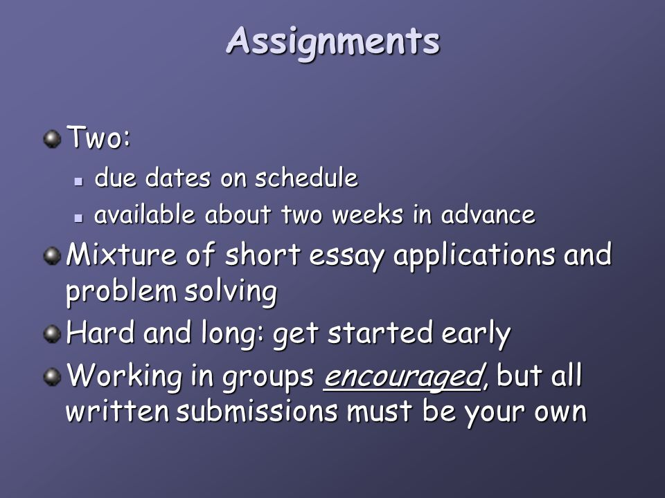 Assignments Two: due dates on schedule due dates on schedule available about two weeks in advance available about two weeks in advance Mixture of short essay applications and problem solving Hard and long: get started early Working in groups encouraged, but all written submissions must be your own