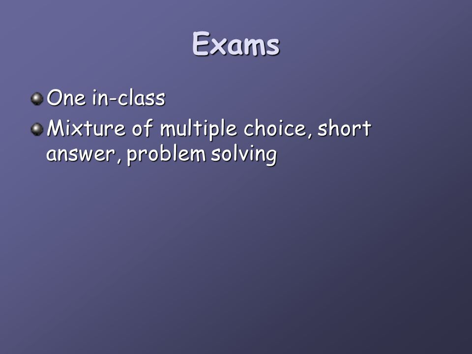 Exams One in-class Mixture of multiple choice, short answer, problem solving