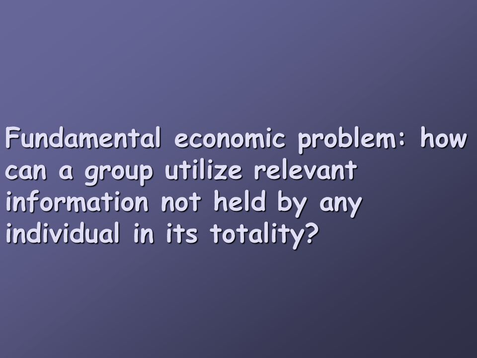 Fundamental economic problem: how can a group utilize relevant information not held by any individual in its totality