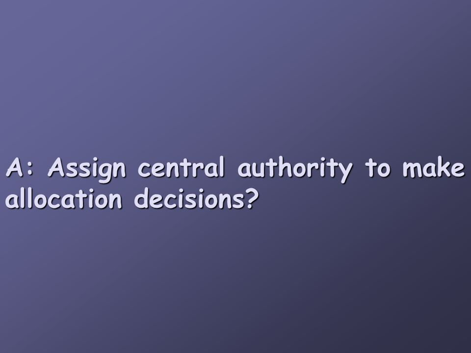 A: Assign central authority to make allocation decisions