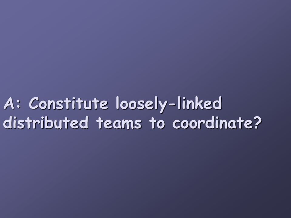 A: Constitute loosely-linked distributed teams to coordinate