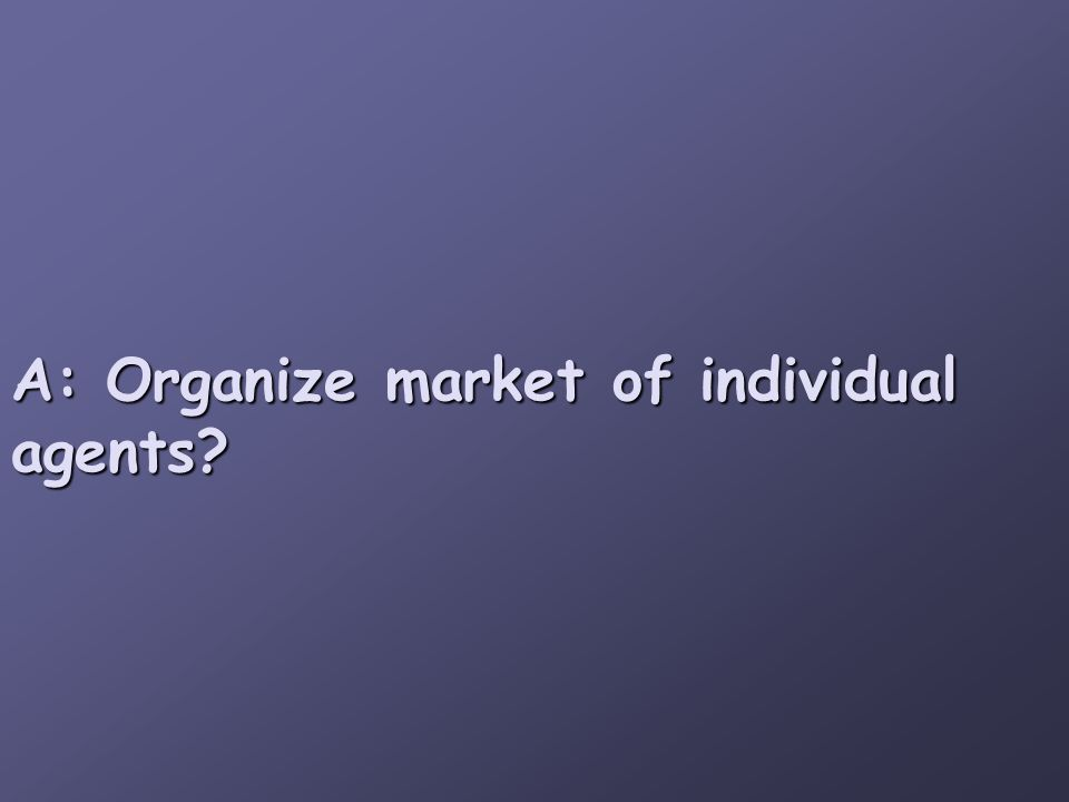A: Organize market of individual agents