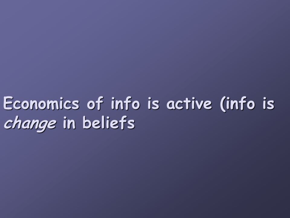 Economics of info is active (info is change in beliefs