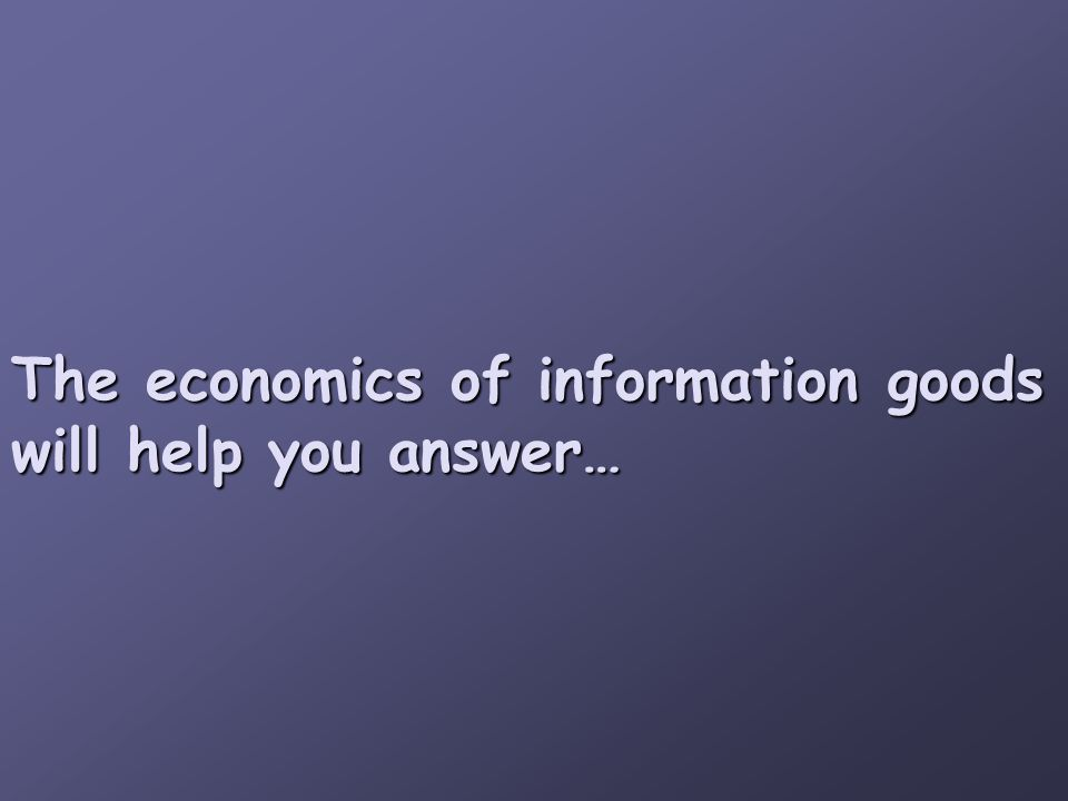 The economics of information goods will help you answer…