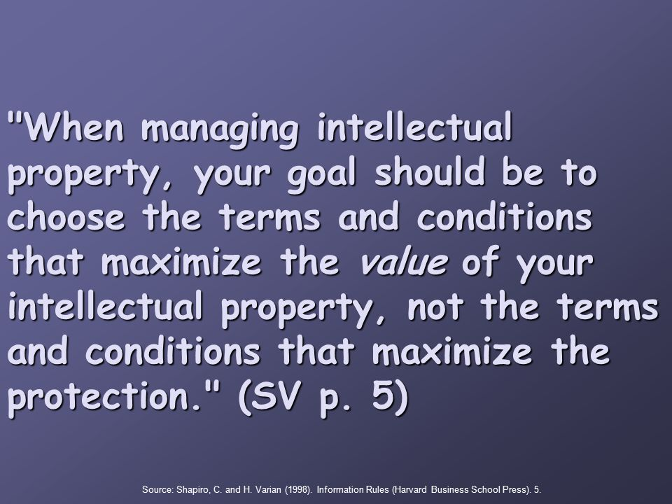 When managing intellectual property, your goal should be to choose the terms and conditions that maximize the value of your intellectual property, not the terms and conditions that maximize the protection. (SV p.