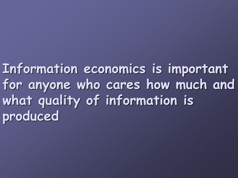 Information economics is important for anyone who cares how much and what quality of information is produced