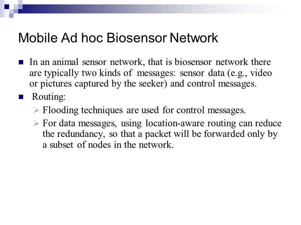 Mobile Ad hoc Biosensor Network In an animal sensor network, that is biosensor network there are typically two kinds of messages: sensor data (e.g., v