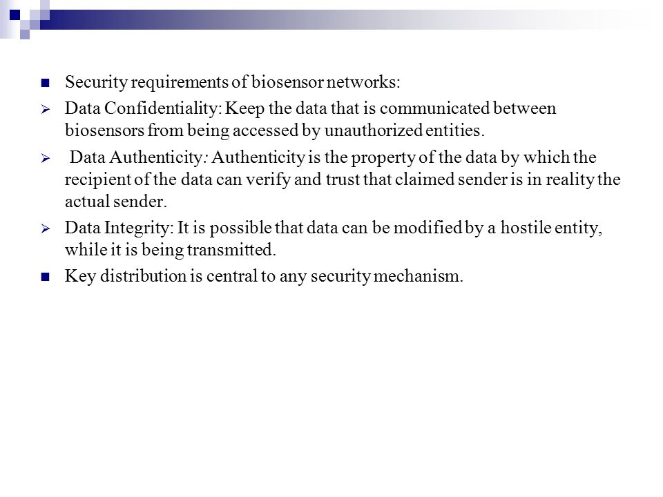 Security requirements of biosensor networks:  Data Confidentiality: Keep the data that is communicated between biosensors from being accessed by unauthorized entities.