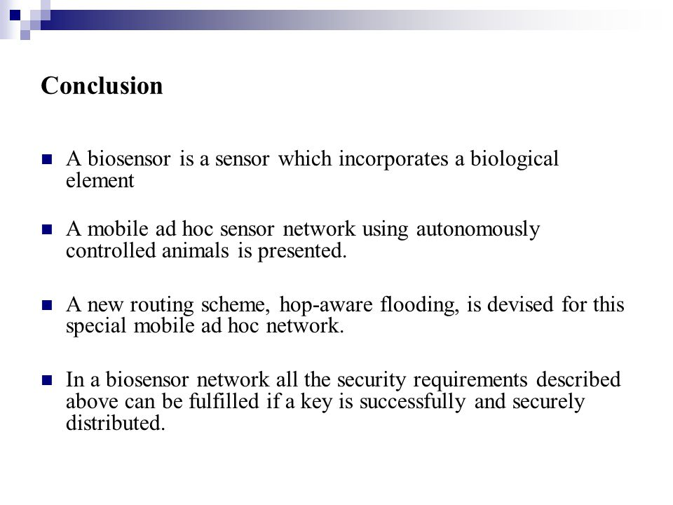 Conclusion A biosensor is a sensor which incorporates a biological element A mobile ad hoc sensor network using autonomously controlled animals is pre