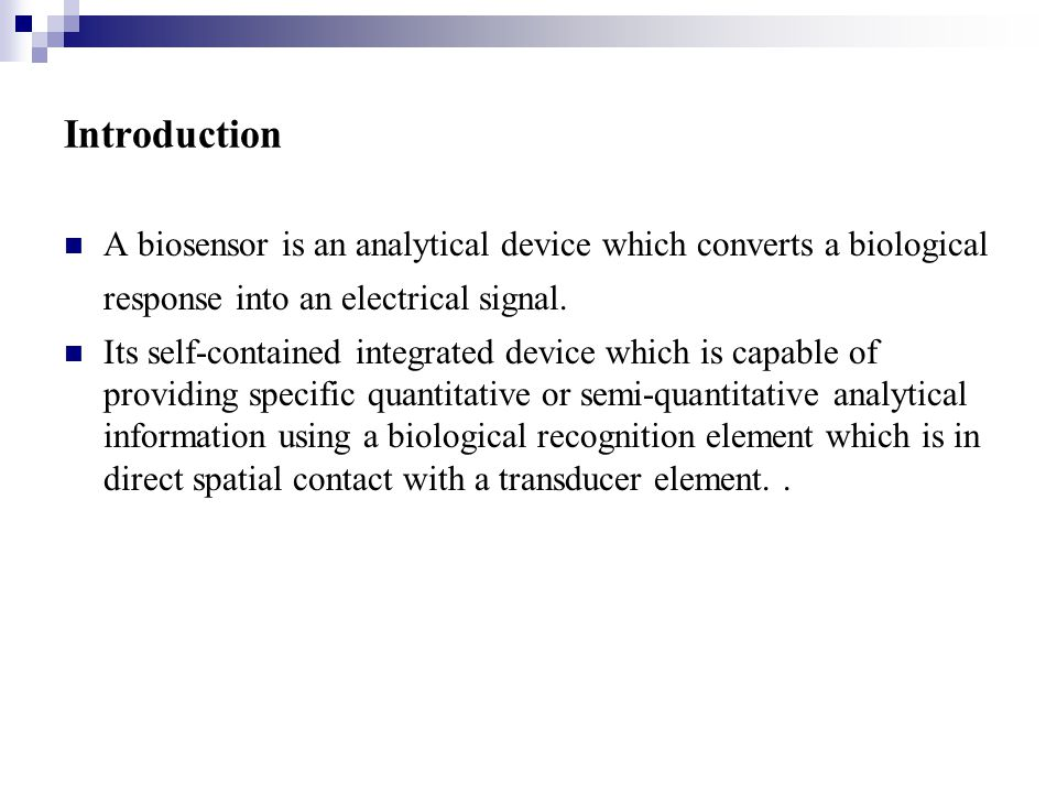 Introduction A biosensor is an analytical device which converts a biological response into an electrical signal. Its self-contained integrated device