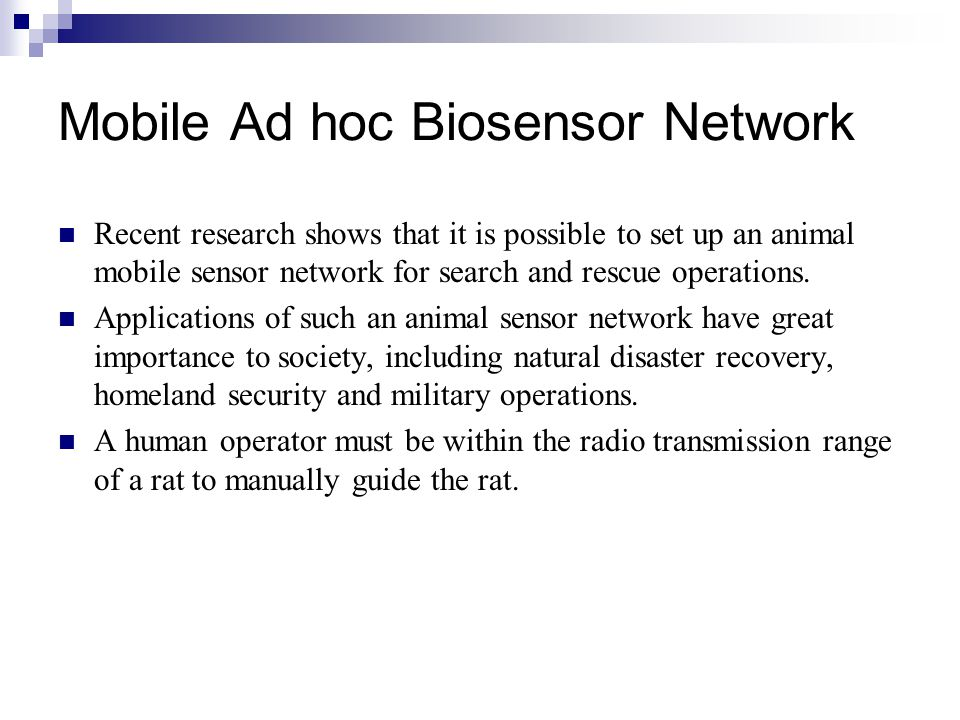 Mobile Ad hoc Biosensor Network Recent research shows that it is possible to set up an animal mobile sensor network for search and rescue operations.