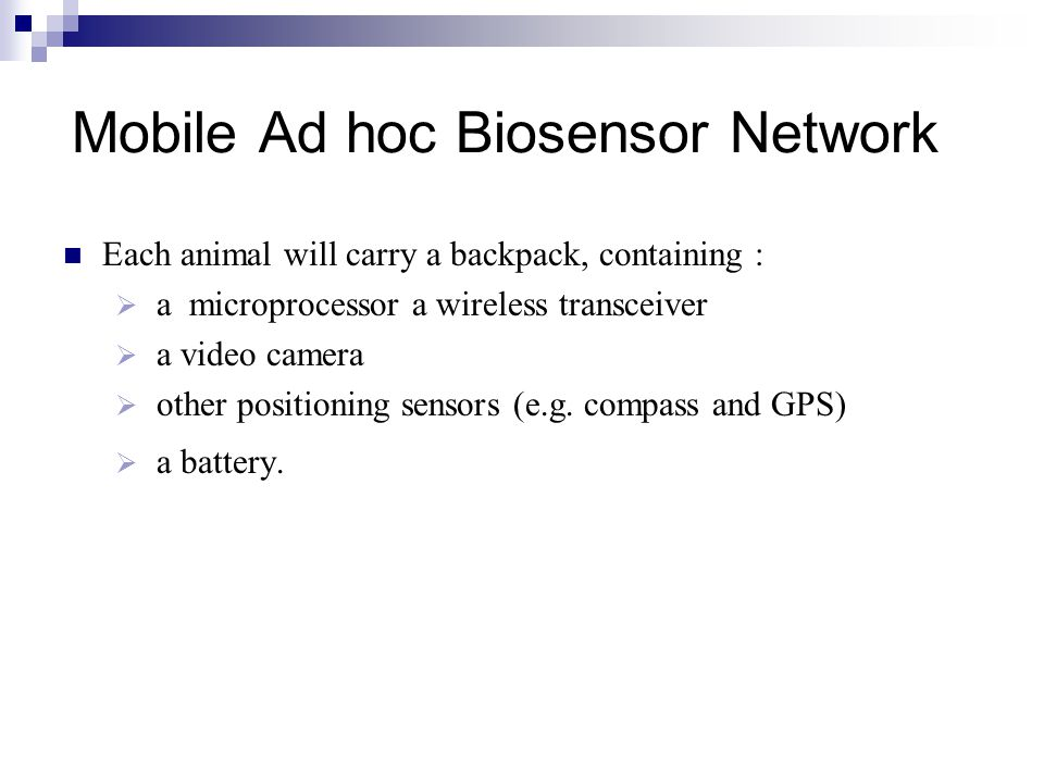 Mobile Ad hoc Biosensor Network Each animal will carry a backpack, containing :  a microprocessor a wireless transceiver  a video camera  other positioning sensors (e.g.