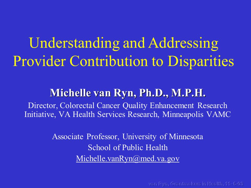 Understanding and Addressing Provider Contribution to Disparities Michelle van Ryn, Ph.D., M.P.H.