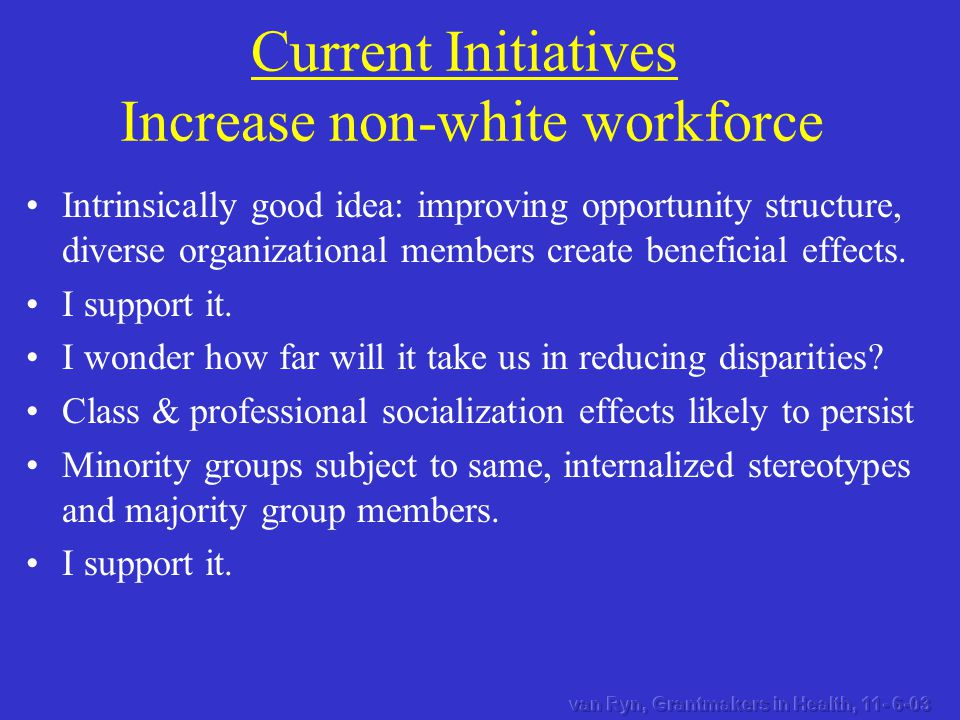 Current Initiatives Increase non-white workforce Intrinsically good idea: improving opportunity structure, diverse organizational members create beneficial effects.