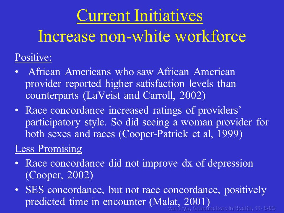 Current Initiatives Increase non-white workforce Positive: African Americans who saw African American provider reported higher satisfaction levels than counterparts (LaVeist and Carroll, 2002) Race concordance increased ratings of providers' participatory style.